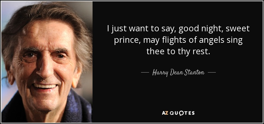I just want to say, good night, sweet prince, may flights of angels sing thee to thy rest. - Harry Dean Stanton