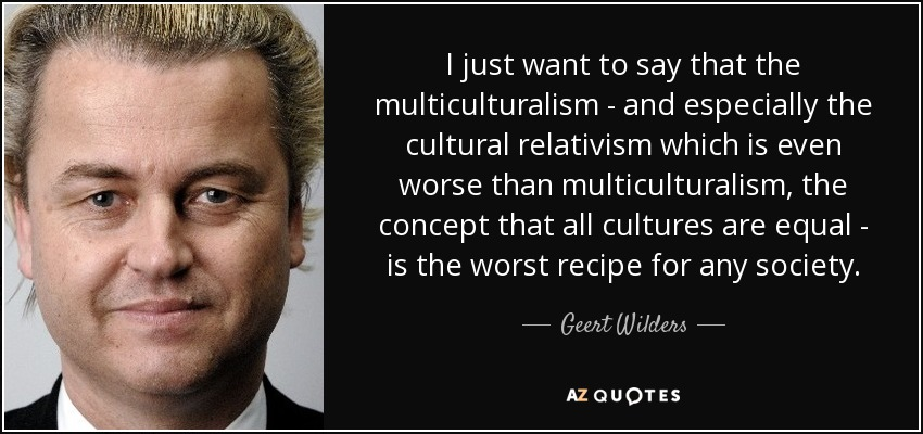 I just want to say that the multiculturalism - and especially the cultural relativism which is even worse than multiculturalism, the concept that all cultures are equal - is the worst recipe for any society. - Geert Wilders