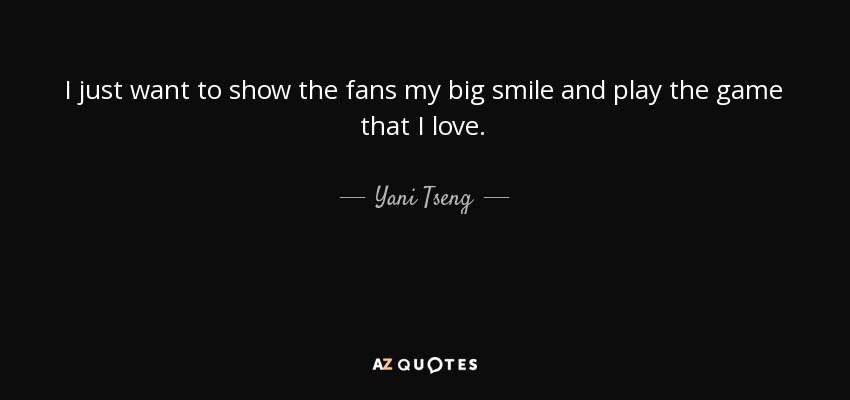 I just want to show the fans my big smile and play the game that I love. - Yani Tseng