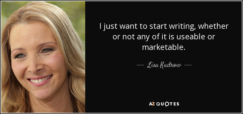 I just want to start writing, whether or not any of it is useable or marketable. - Lisa Kudrow