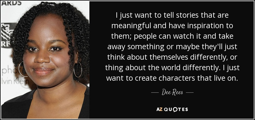 I just want to tell stories that are meaningful and have inspiration to them; people can watch it and take away something or maybe they'll just think about themselves differently, or thing about the world differently. I just want to create characters that live on. - Dee Rees
