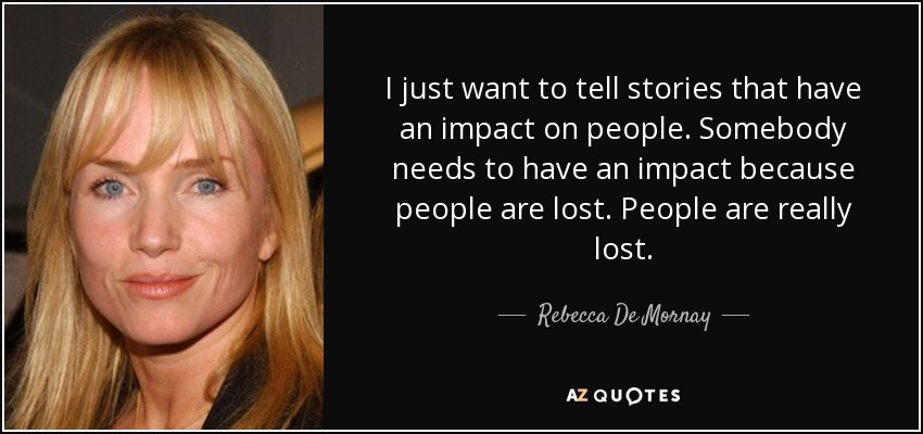I just want to tell stories that have an impact on people. Somebody needs to have an impact because people are lost. People are really lost. - Rebecca De Mornay