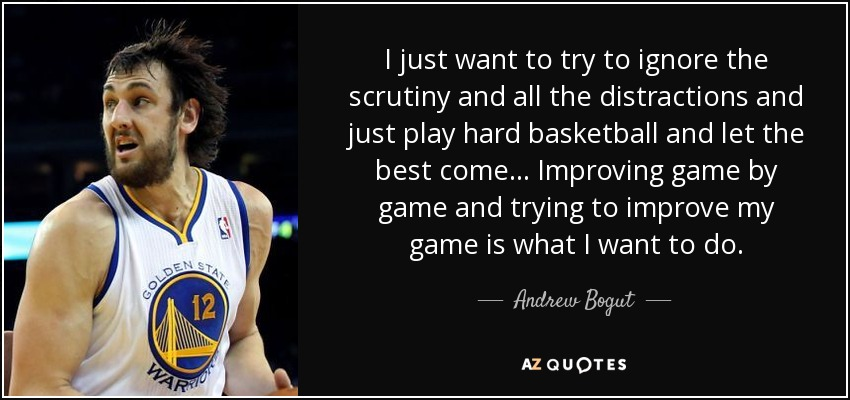 I just want to try to ignore the scrutiny and all the distractions and just play hard basketball and let the best come... Improving game by game and trying to improve my game is what I want to do. - Andrew Bogut
