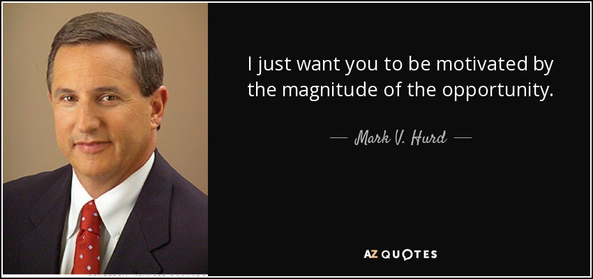I just want you to be motivated by the magnitude of the opportunity. - Mark V. Hurd