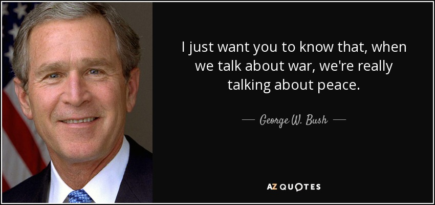 I just want you to know that, when we talk about war, we're really talking about peace. - George W. Bush