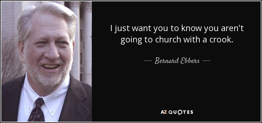 I just want you to know you aren't going to church with a crook. - Bernard Ebbers