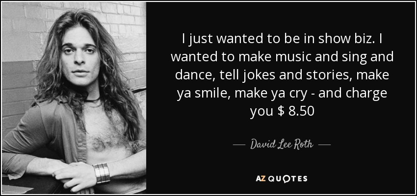 I just wanted to be in show biz. I wanted to make music and sing and dance, tell jokes and stories, make ya smile, make ya cry - and charge you $ 8.50 - David Lee Roth