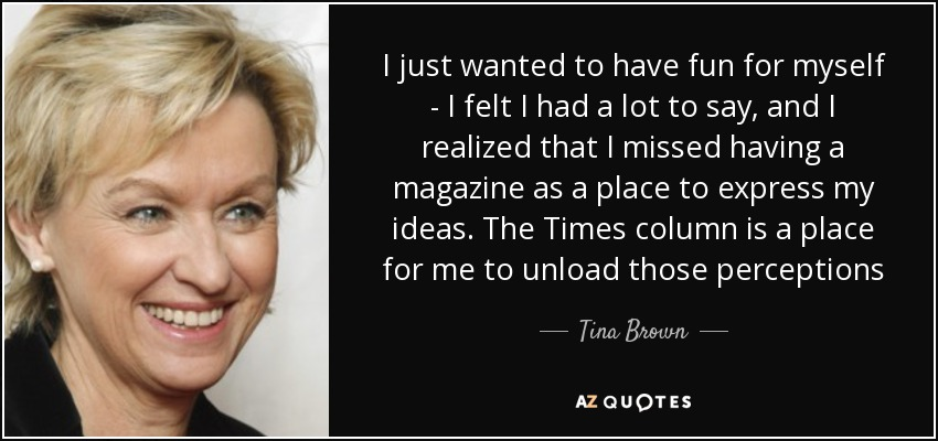 I just wanted to have fun for myself - I felt I had a lot to say, and I realized that I missed having a magazine as a place to express my ideas. The Times column is a place for me to unload those perceptions - Tina Brown