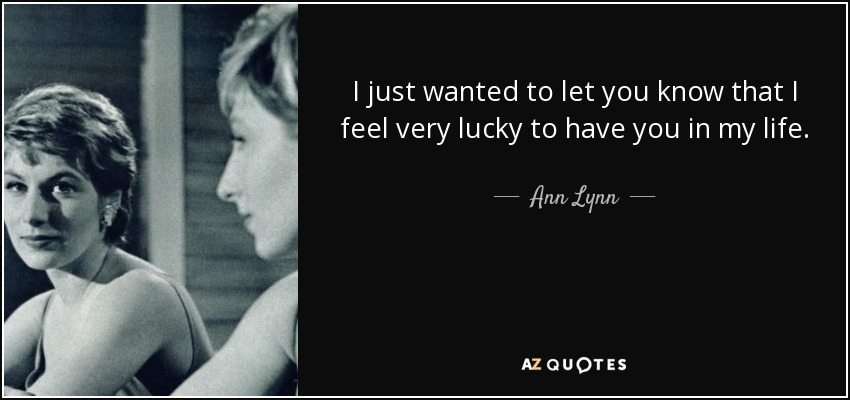 I just wanted to let you know that I feel very lucky to have you in my life. - Ann Lynn