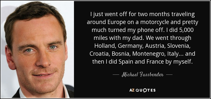 I just went off for two months traveling around Europe on a motorcycle and pretty much turned my phone off. I did 5,000 miles with my dad. We went through Holland, Germany, Austria, Slovenia, Croatia, Bosnia, Montenegro, Italy... and then I did Spain and France by myself. - Michael Fassbender