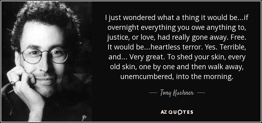 I just wondered what a thing it would be...if overnight everything you owe anything to, justice, or love, had really gone away. Free. It would be...heartless terror. Yes. Terrible, and... Very great. To shed your skin, every old skin, one by one and then walk away, unemcumbered, into the morning. - Tony Kushner