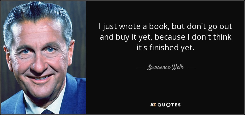 I just wrote a book, but don't go out and buy it yet, because I don't think it's finished yet. - Lawrence Welk