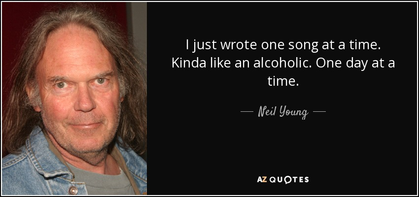 I just wrote one song at a time. Kinda like an alcoholic. One day at a time. - Neil Young