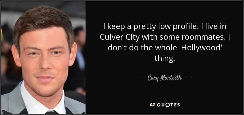 I keep a pretty low profile. I live in Culver City with some roommates. I don't do the whole 'Hollywood' thing. - Cory Monteith