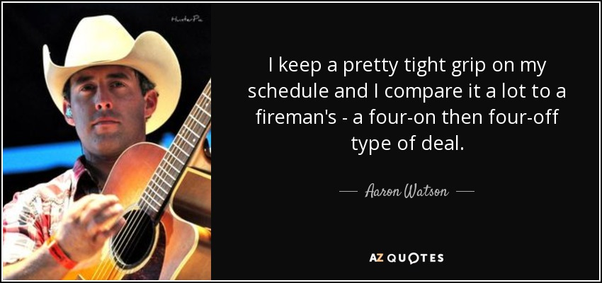 I keep a pretty tight grip on my schedule and I compare it a lot to a fireman's - a four-on then four-off type of deal. - Aaron Watson