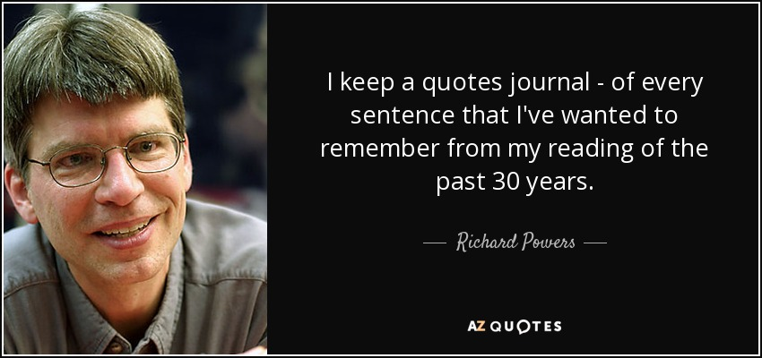 I keep a quotes journal - of every sentence that I've wanted to remember from my reading of the past 30 years. - Richard Powers