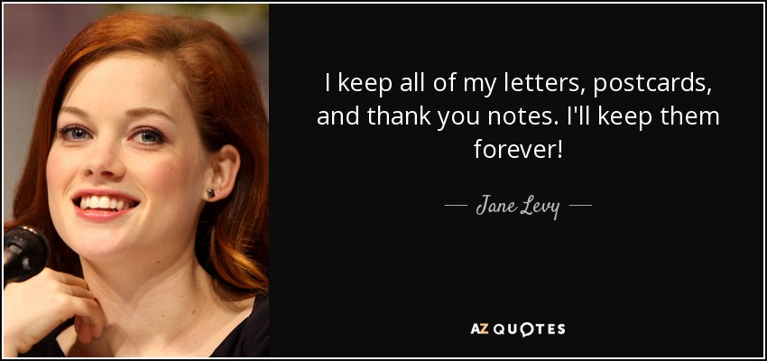 I keep all of my letters, postcards, and thank you notes. I'll keep them forever! - Jane Levy