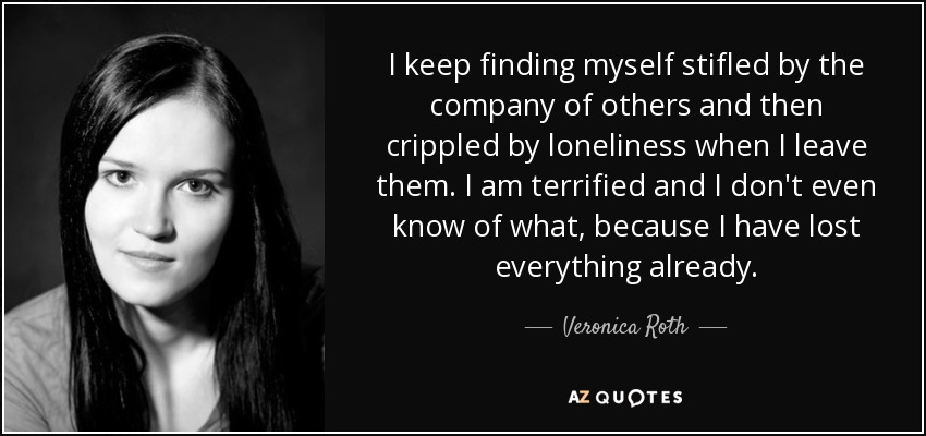 I keep finding myself stifled by the company of others and then crippled by loneliness when I leave them. I am terrified and I don't even know of what, because I have lost everything already. - Veronica Roth