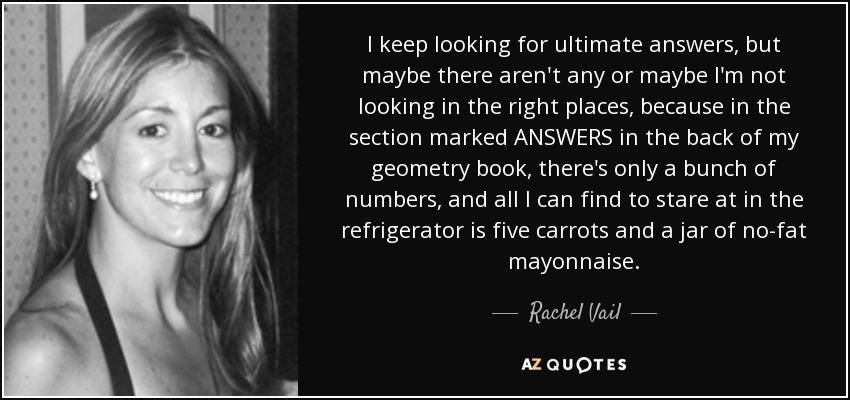 I keep looking for ultimate answers, but maybe there aren't any or maybe I'm not looking in the right places, because in the section marked ANSWERS in the back of my geometry book, there's only a bunch of numbers, and all I can find to stare at in the refrigerator is five carrots and a jar of no-fat mayonnaise. - Rachel Vail