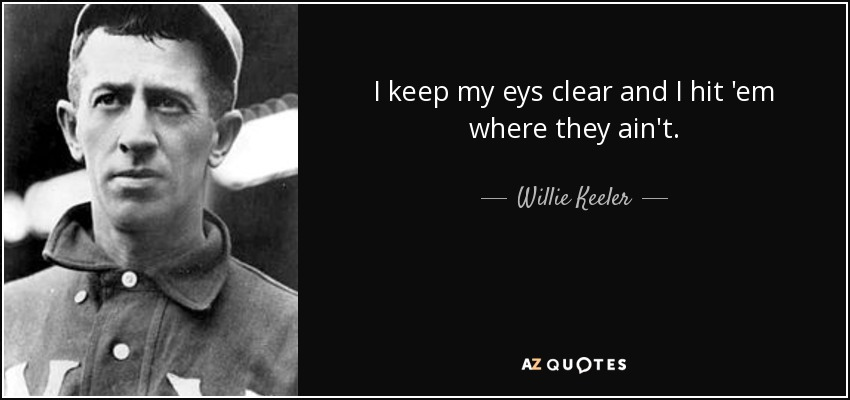 I keep my eys clear and I hit 'em where they ain't. - Willie Keeler