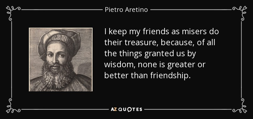 I keep my friends as misers do their treasure, because, of all the things granted us by wisdom, none is greater or better than friendship. - Pietro Aretino