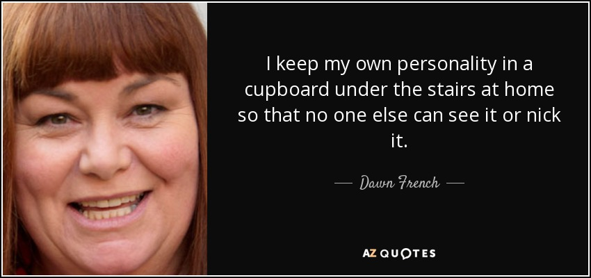 I keep my own personality in a cupboard under the stairs at home so that no one else can see it or nick it. - Dawn French