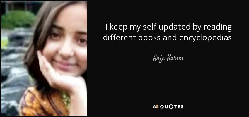 I keep my self updated by reading different books and encyclopedias. - Arfa Karim