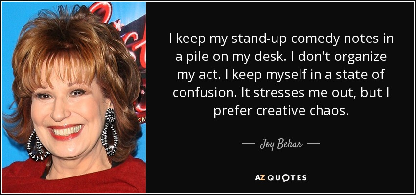 I keep my stand-up comedy notes in a pile on my desk. I don't organize my act. I keep myself in a state of confusion. It stresses me out, but I prefer creative chaos. - Joy Behar