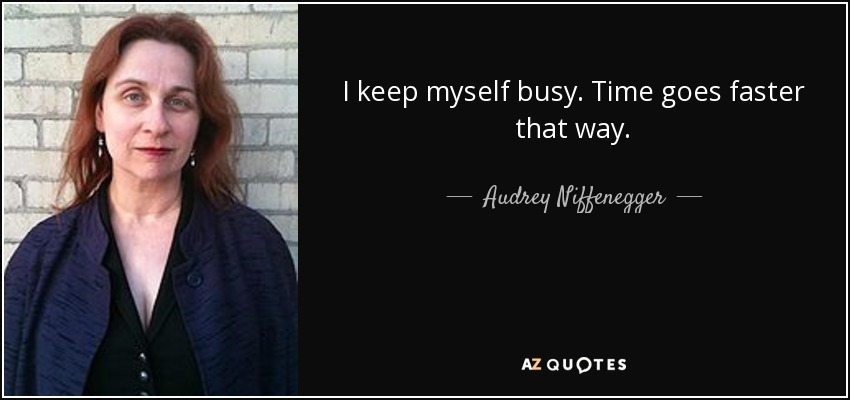 I keep myself busy. Time goes faster that way. - Audrey Niffenegger