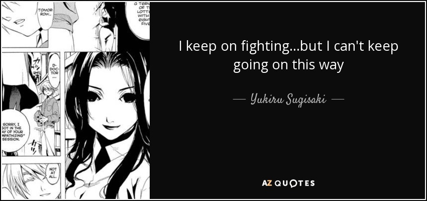 I keep on fighting...but I can't keep going on this way - Yukiru Sugisaki