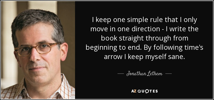I keep one simple rule that I only move in one direction - I write the book straight through from beginning to end. By following time's arrow I keep myself sane. - Jonathan Lethem
