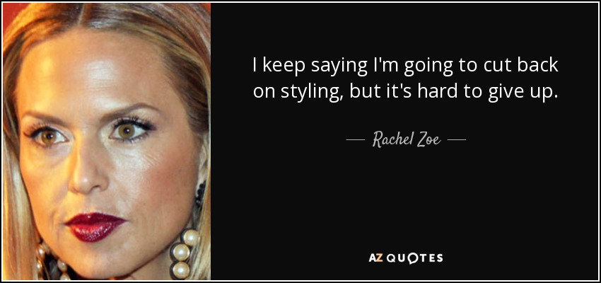 I keep saying I'm going to cut back on styling, but it's hard to give up. - Rachel Zoe