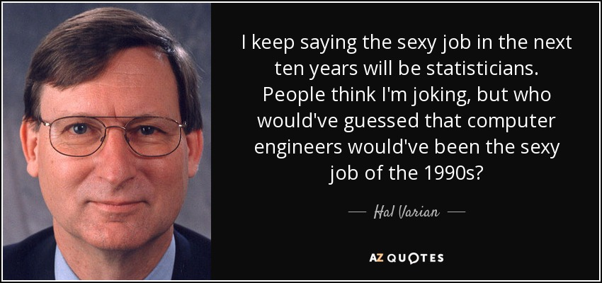 I keep saying the sexy job in the next ten years will be statisticians. People think I'm joking, but who would've guessed that computer engineers would've been the sexy job of the 1990s? - Hal Varian