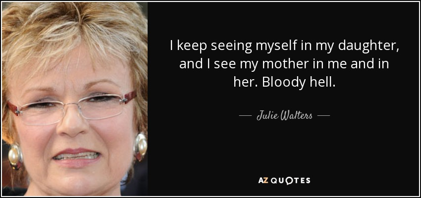 I keep seeing myself in my daughter, and I see my mother in me and in her. Bloody hell. - Julie Walters