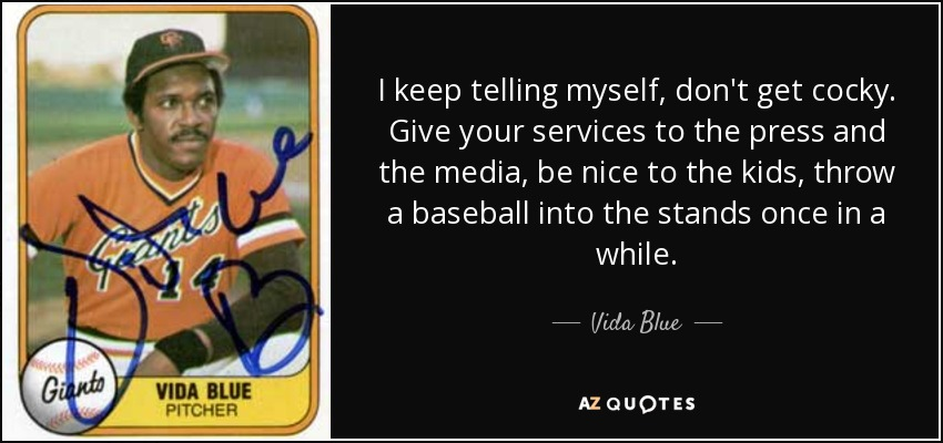 I keep telling myself, don't get cocky. Give your services to the press and the media, be nice to the kids, throw a baseball into the stands once in a while. - Vida Blue
