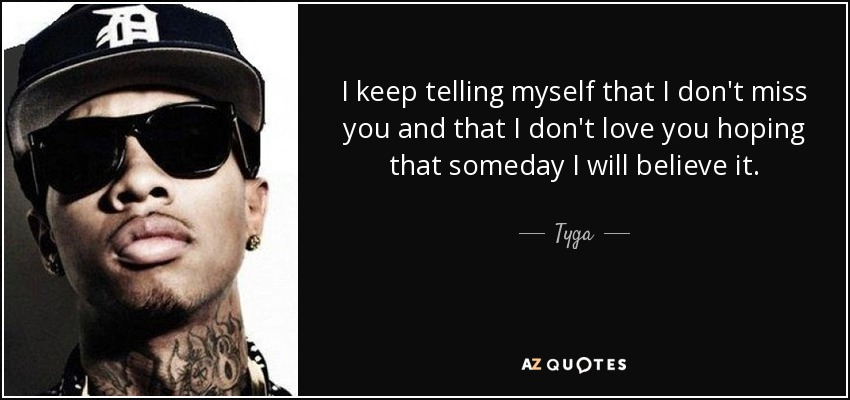 I keep telling myself that I don't miss you and that I don't love you hoping that someday I will believe it. - Tyga