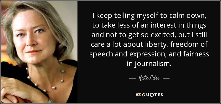I keep telling myself to calm down, to take less of an interest in things and not to get so excited, but I still care a lot about liberty, freedom of speech and expression, and fairness in journalism. - Kate Adie