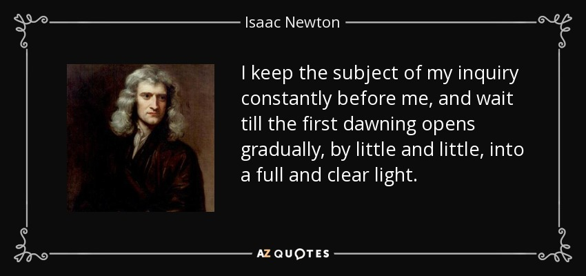 I keep the subject of my inquiry constantly before me, and wait till the first dawning opens gradually, by little and little, into a full and clear light. - Isaac Newton