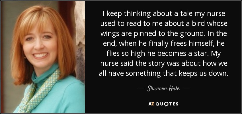 I keep thinking about a tale my nurse used to read to me about a bird whose wings are pinned to the ground. In the end, when he finally frees himself, he flies so high he becomes a star. My nurse said the story was about how we all have something that keeps us down. - Shannon Hale