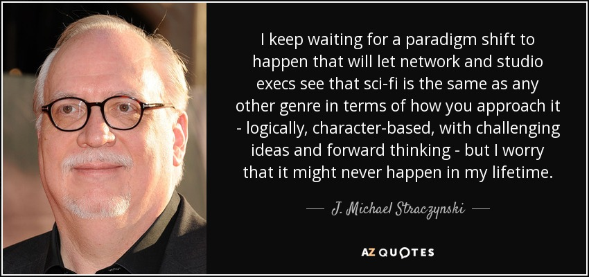 I keep waiting for a paradigm shift to happen that will let network and studio execs see that sci-fi is the same as any other genre in terms of how you approach it - logically, character-based, with challenging ideas and forward thinking - but I worry that it might never happen in my lifetime. - J. Michael Straczynski