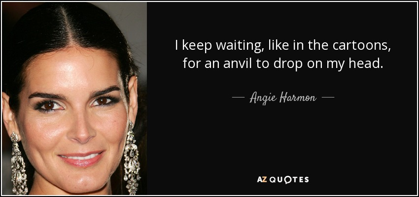 I keep waiting, like in the cartoons, for an anvil to drop on my head. - Angie Harmon