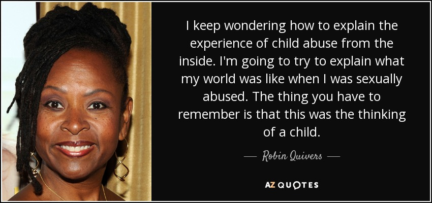 I keep wondering how to explain the experience of child abuse from the inside. I'm going to try to explain what my world was like when I was sexually abused. The thing you have to remember is that this was the thinking of a child. - Robin Quivers