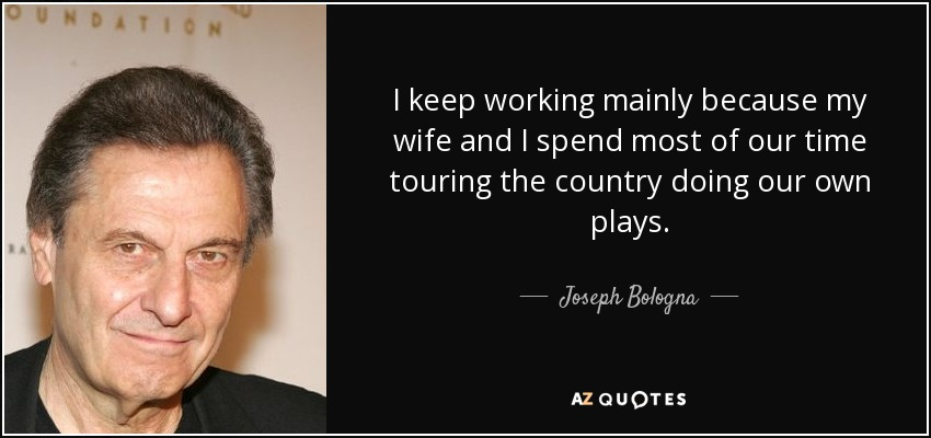 I keep working mainly because my wife and I spend most of our time touring the country doing our own plays. - Joseph Bologna
