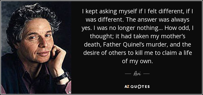I kept asking myself if I felt different, if I was different. The answer was always yes. I was no longer nothing… How odd, I thought; it had taken my mother's death, Father Quinel's murder, and the desire of others to kill me to claim a life of my own. - Avi