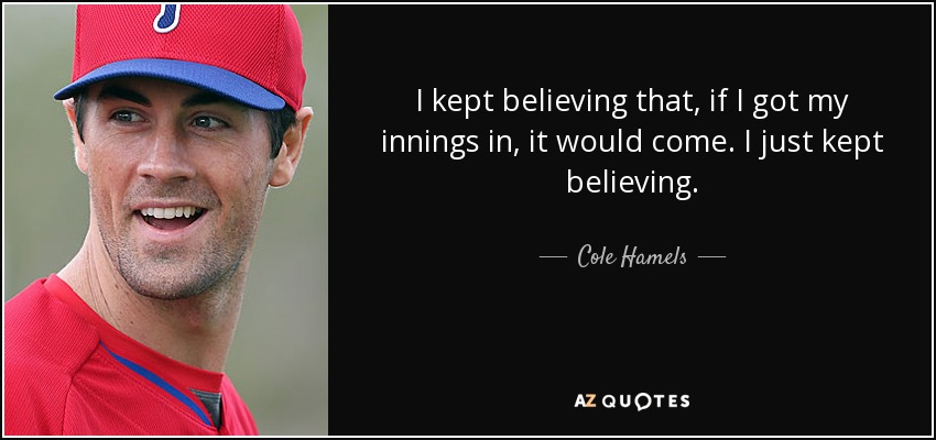 I kept believing that, if I got my innings in, it would come. I just kept believing. - Cole Hamels