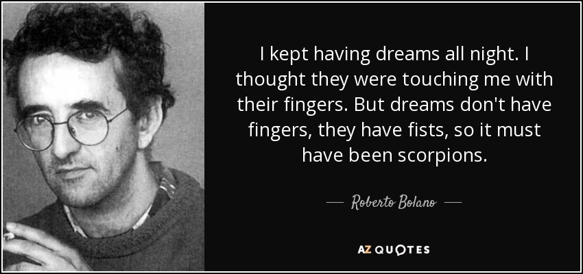 I kept having dreams all night. I thought they were touching me with their fingers. But dreams don't have fingers, they have fists, so it must have been scorpions. - Roberto Bolano