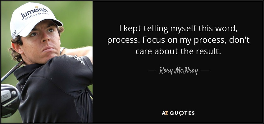 I kept telling myself this word, process. Focus on my process, don't care about the result. - Rory McIlroy