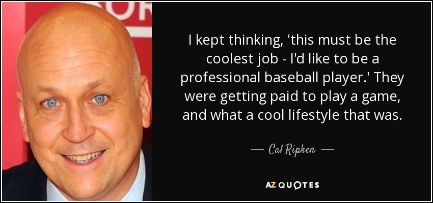 I kept thinking, 'this must be the coolest job - I'd like to be a professional baseball player.' They were getting paid to play a game, and what a cool lifestyle that was. - Cal Ripken, Jr.
