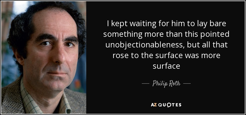 I kept waiting for him to lay bare something more than this pointed unobjectionableness, but all that rose to the surface was more surface - Philip Roth