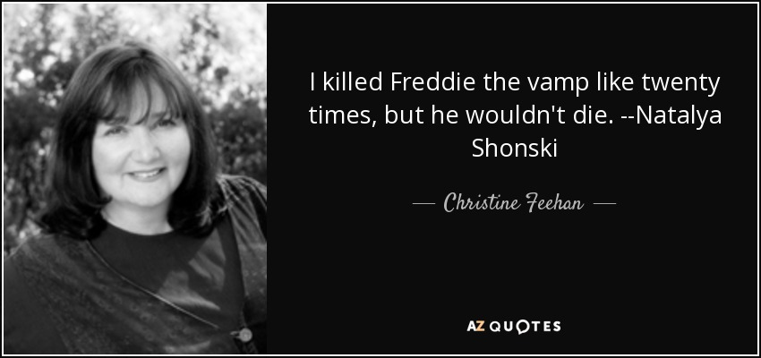 I killed Freddie the vamp like twenty times, but he wouldn't die. --Natalya Shonski - Christine Feehan